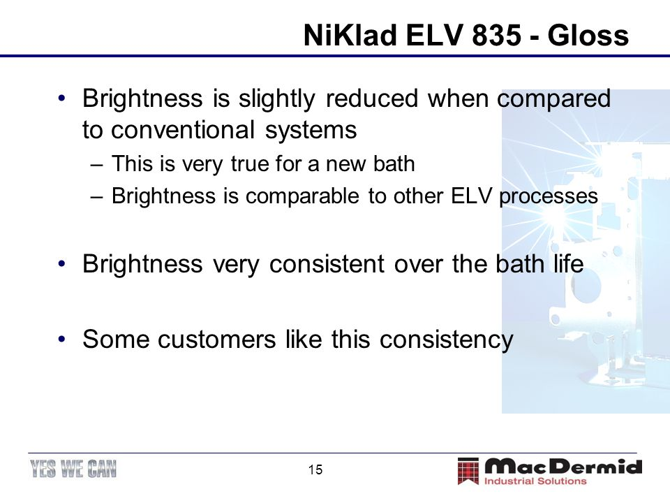 15 NiKlad ELV 835 - Gloss Brightness is slightly reduced when compared to conventional systems –This is very true for a new bath –Brightness is compar
