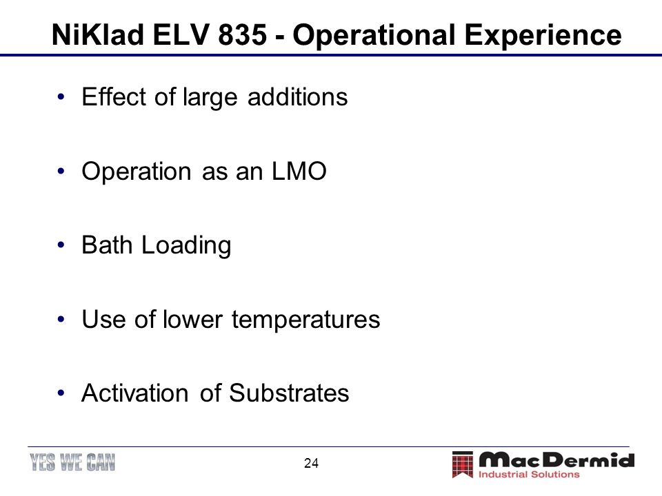 24 NiKlad ELV 835 - Operational Experience Effect of large additions Operation as an LMO Bath Loading Use of lower temperatures Activation of Substrat