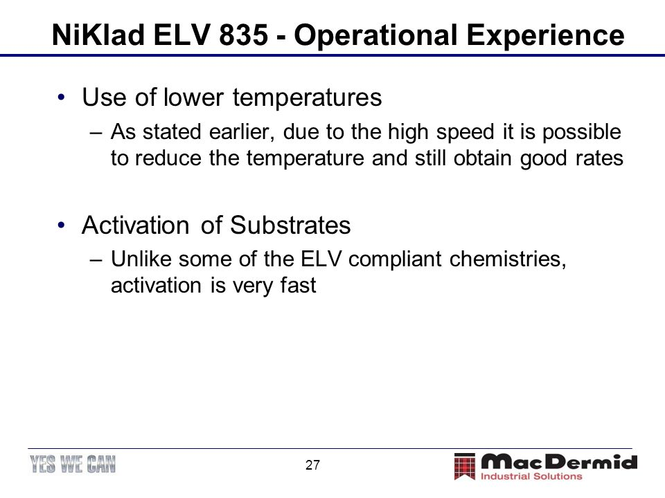 27 NiKlad ELV 835 - Operational Experience Use of lower temperatures –As stated earlier, due to the high speed it is possible to reduce the temperatur