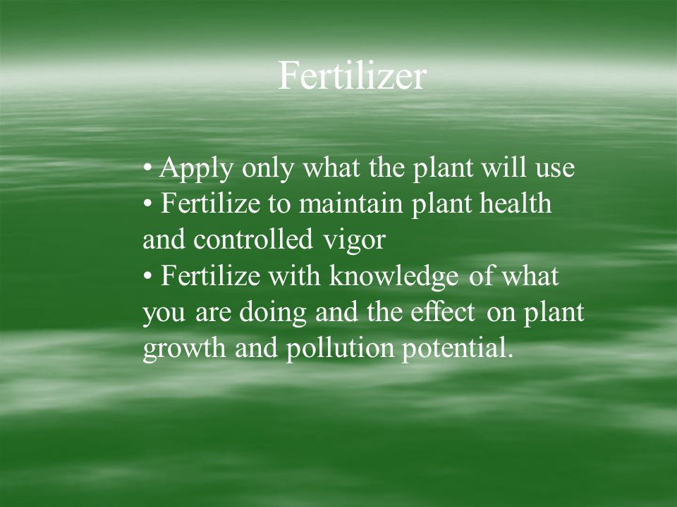 Fertilizer Apply only what the plant will use Fertilize to maintain plant health and controlled vigor Fertilize with knowledge of what you are doing and the effect on plant growth and pollution potential.