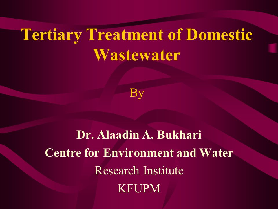 PRESENTATION LAYOUT Introduction Tertiary Treatment Technologies Removal of Residual Constituents –Suspended Solids Removal –Nutrients Removal –Removal of Toxic Compounds –Removal of Dissolved Inorganic Compounds Tertiary Treatment of Wastewater in Saudi Arabia Summary
