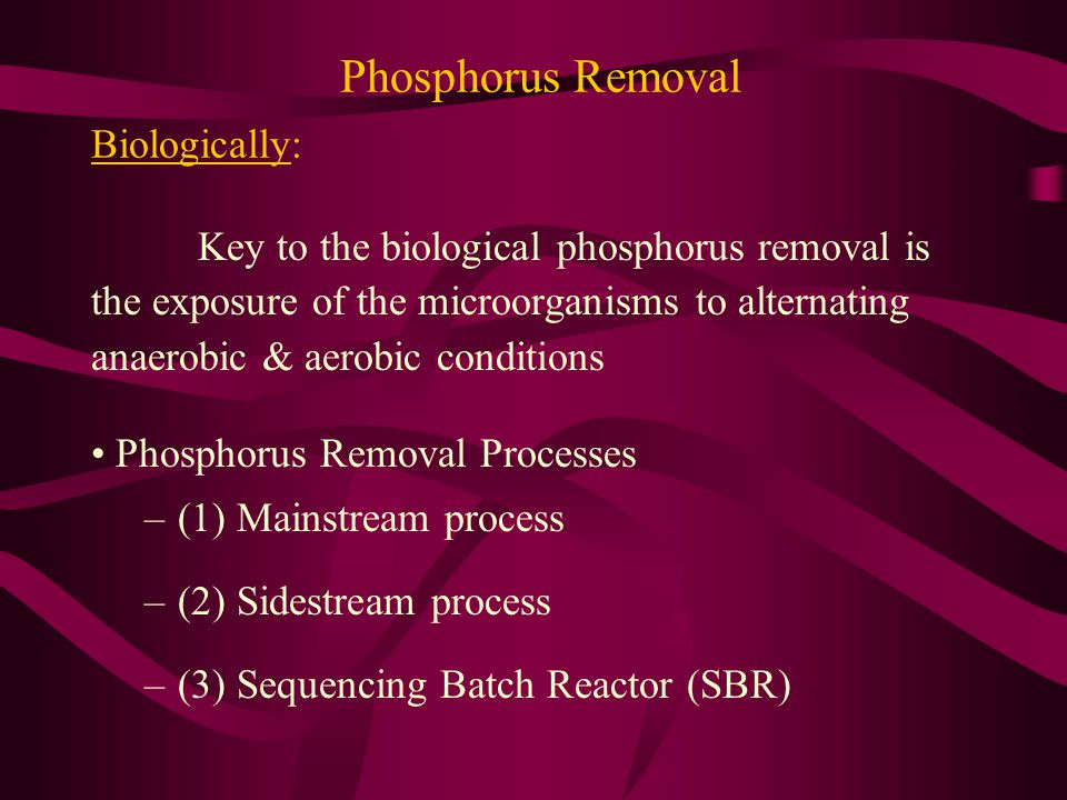 Phosphorus Removal Biologically: Key to the biological phosphorus removal is the exposure of the microorganisms to alternating anaerobic & aerobic con