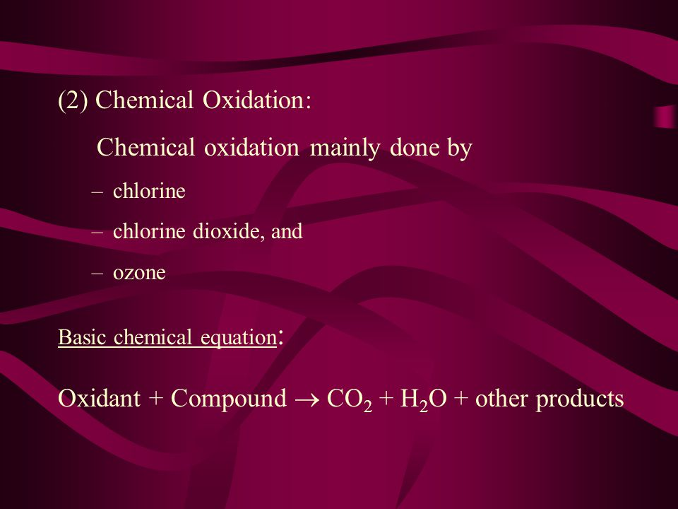 (2) Chemical Oxidation: Chemical oxidation mainly done by –chlorine –chlorine dioxide, and –ozone Basic chemical equation : Oxidant + Compound  CO 2