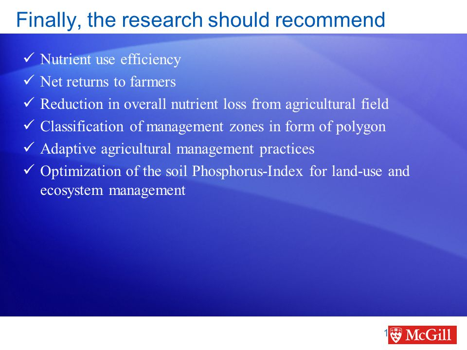Finally, the research should recommend Nutrient use efficiency Net returns to farmers Reduction in overall nutrient loss from agricultural field Classification of management zones in form of polygon Adaptive agricultural management practices Optimization of the soil Phosphorus-Index for land-use and ecosystem management 19