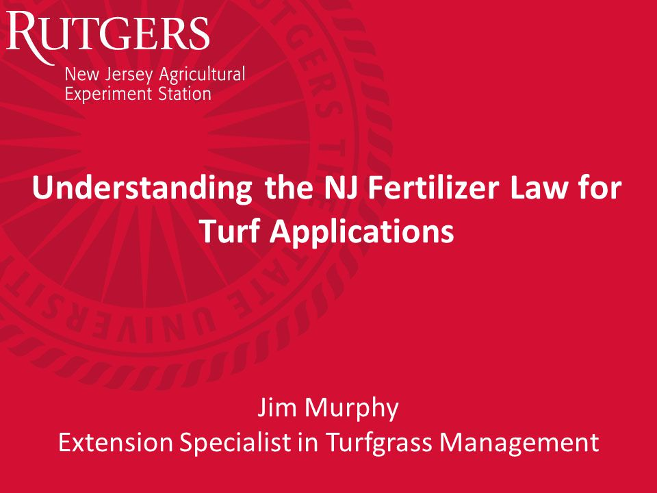 Understanding the NJ Fertilizer Law for Turf Applications Jim Murphy Extension Specialist in Turfgrass Management