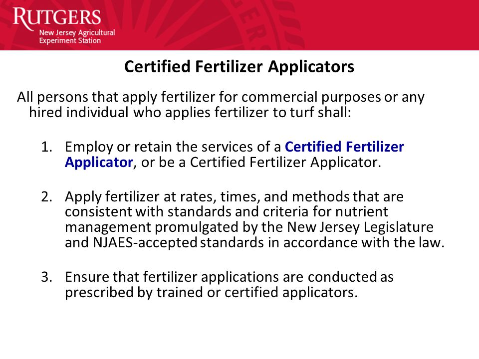Certified Fertilizer Applicators All persons that apply fertilizer for commercial purposes or any hired individual who applies fertilizer to turf shall: 1.Employ or retain the services of a Certified Fertilizer Applicator, or be a Certified Fertilizer Applicator.