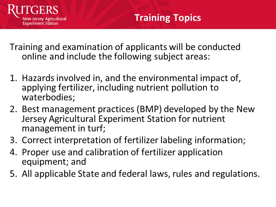 Training Topics Training and examination of applicants will be conducted online and include the following subject areas: 1.Hazards involved in, and the environmental impact of, applying fertilizer, including nutrient pollution to waterbodies; 2.Best management practices (BMP) developed by the New Jersey Agricultural Experiment Station for nutrient management in turf; 3.Correct interpretation of fertilizer labeling information; 4.Proper use and calibration of fertilizer application equipment; and 5.All applicable State and federal laws, rules and regulations.