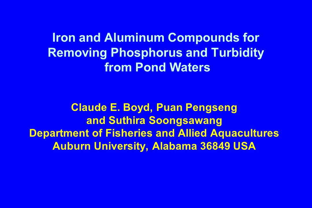 Iron and Aluminum Compounds for Removing Phosphorus and Turbidity from Pond Waters Claude E. Boyd, Puan Pengseng and Suthira Soongsawang Department of