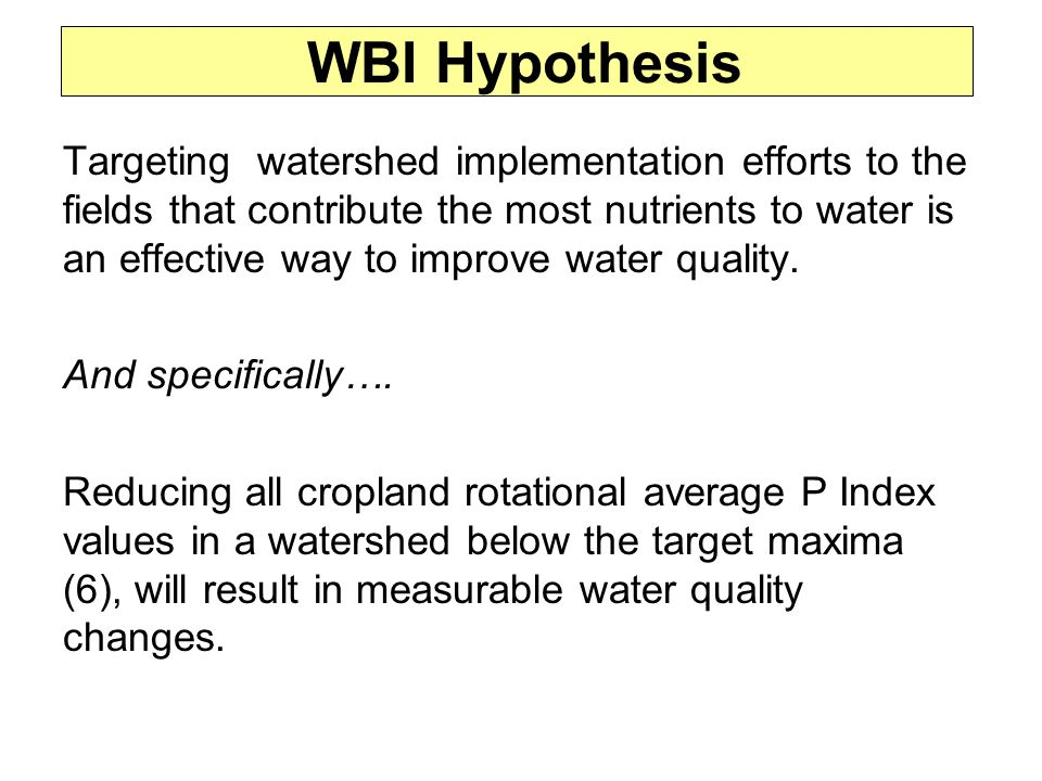 WBI Hypothesis Targeting watershed implementation efforts to the fields that contribute the most nutrients to water is an effective way to improve wat