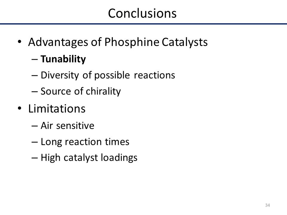 Advantages of Phosphine Catalysts – Tunability – Diversity of possible reactions – Source of chirality Limitations – Air sensitive – Long reaction times – High catalyst loadings Conclusions 34