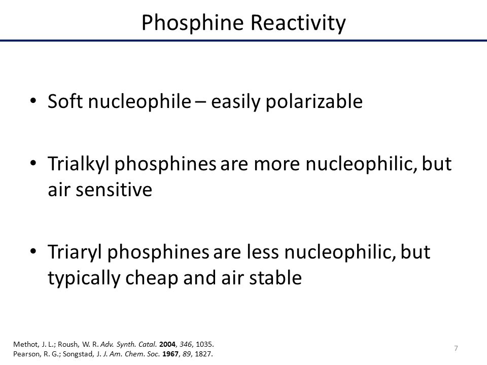 Phosphine Reactivity Soft nucleophile – easily polarizable Trialkyl phosphines are more nucleophilic, but air sensitive Triaryl phosphines are less nucleophilic, but typically cheap and air stable 7 Methot, J.