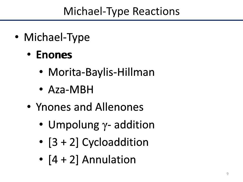 Michael-Type Enones Morita-Baylis-Hillman Aza-MBH Ynones and Allenones Umpolung γ - addition [3 + 2] Cycloaddition [4 + 2] Annulation Michael-Type Enones Morita-Baylis-Hillman Aza-MBH Ynones and Allenones Umpolung γ - addition [3 + 2] Cycloaddition [4 + 2] Annulation Michael-Type Reactions 9