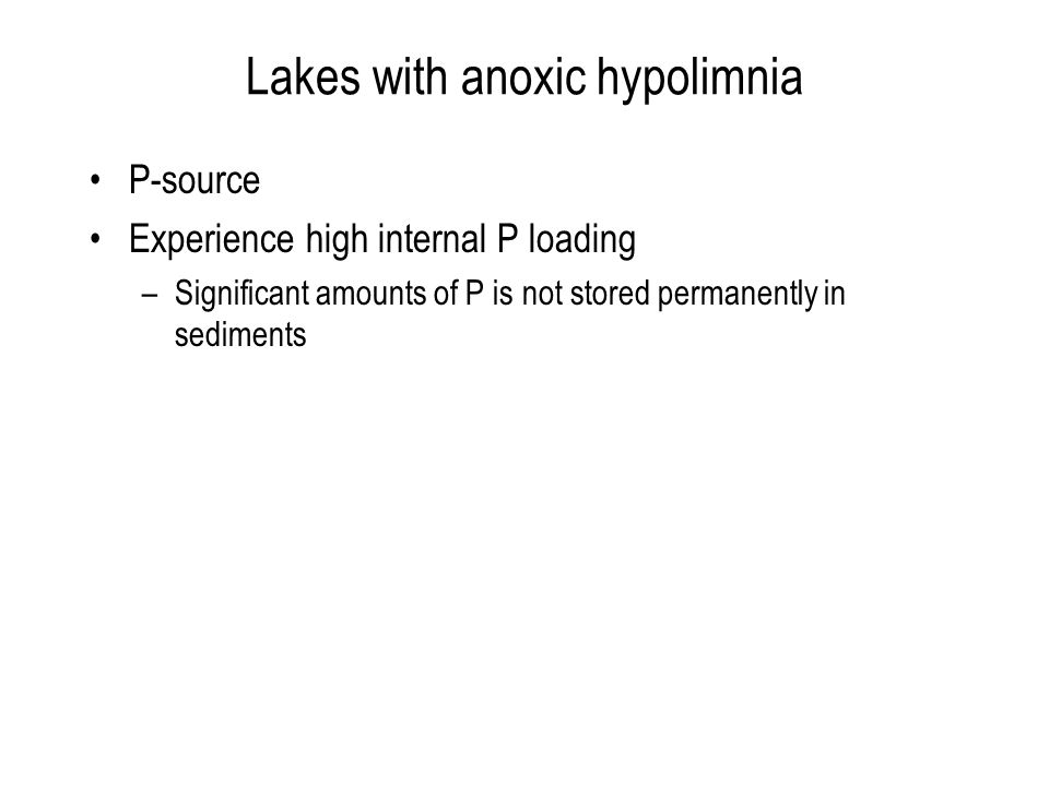 Lakes with anoxic hypolimnia P-source Experience high internal P loading –Significant amounts of P is not stored permanently in sediments