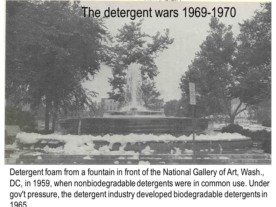 The detergent wars 1969-1970 Detergent foam from a fountain in front of the National Gallery of Art, Wash., DC, in 1959, when nonbiodegradable detergents were in common use.