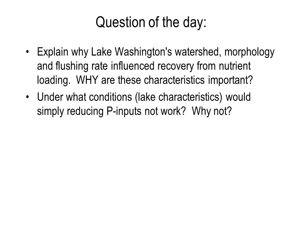 Question of the day: Explain why Lake Washington s watershed, morphology and flushing rate influenced recovery from nutrient loading.