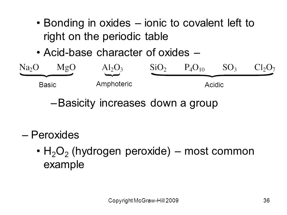 Copyright McGraw-Hill 200936 Bonding in oxides – ionic to covalent left to right on the periodic table Acid-base character of oxides – –Basicity increases down a group –Peroxides H 2 O 2 (hydrogen peroxide) – most common example Basic Amphoteric Acidic