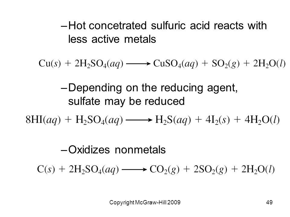 Copyright McGraw-Hill 200949 –Hot concetrated sulfuric acid reacts with less active metals –Depending on the reducing agent, sulfate may be reduced –Oxidizes nonmetals