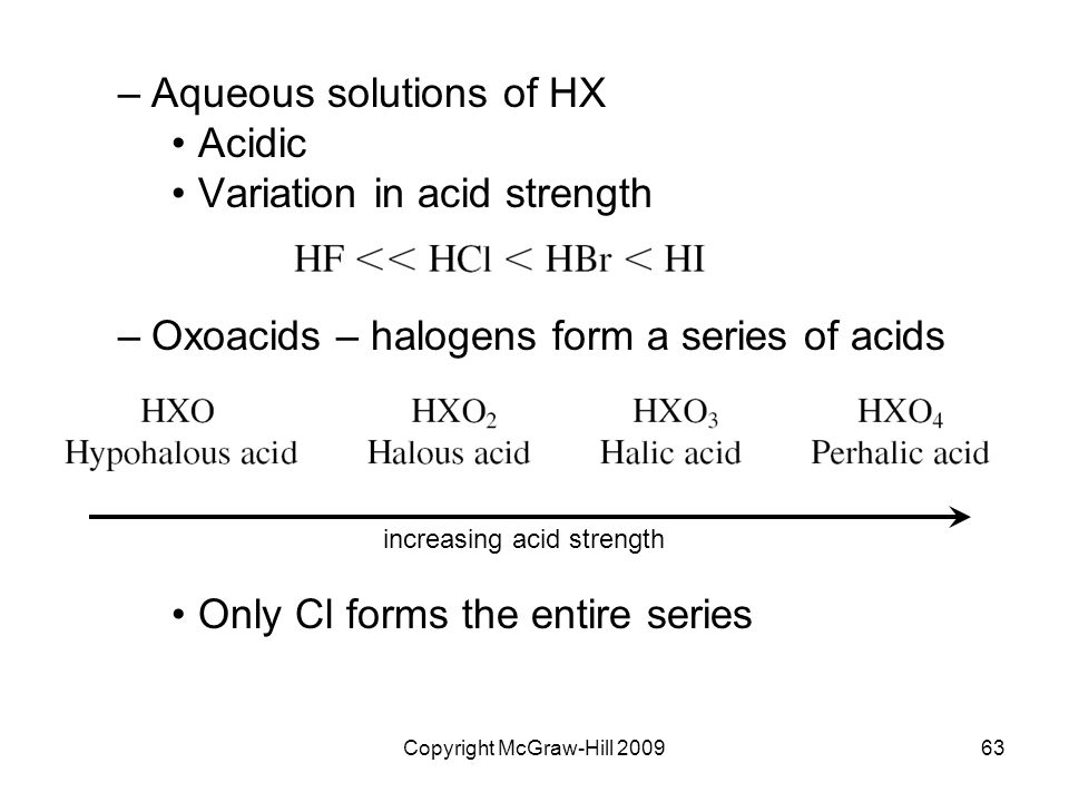 Copyright McGraw-Hill 200963 –Aqueous solutions of HX Acidic Variation in acid strength –Oxoacids – halogens form a series of acids Only Cl forms the entire series increasing acid strength