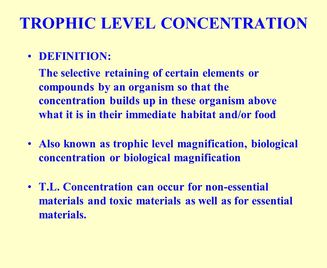 TROPHIC LEVEL CONCENTRATION DEFINITION: The selective retaining of certain elements or compounds by an organism so that the concentration builds up in these organism above what it is in their immediate habitat and/or food Also known as trophic level magnification, biological concentration or biological magnification T.L.
