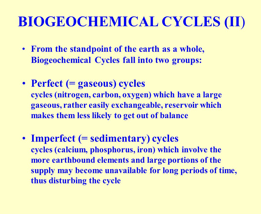 BIOGEOCHEMICAL CYCLES (II) From the standpoint of the earth as a whole, Biogeochemical Cycles fall into two groups: Perfect (= gaseous) cycles cycles (nitrogen, carbon, oxygen) which have a large gaseous, rather easily exchangeable, reservoir which makes them less likely to get out of balance Imperfect (= sedimentary) cycles cycles (calcium, phosphorus, iron) which involve the more earthbound elements and large portions of the supply may become unavailable for long periods of time, thus disturbing the cycle