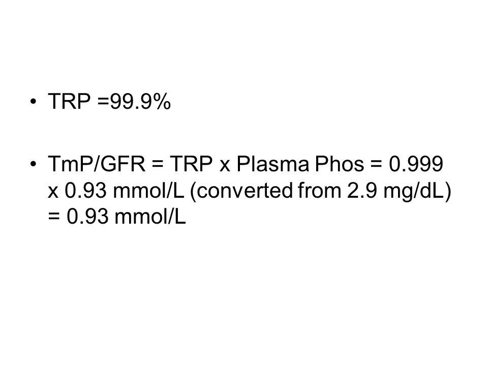TRP =99.9% TmP/GFR = TRP x Plasma Phos = 0.999 x 0.93 mmol/L (converted from 2.9 mg/dL) = 0.93 mmol/L