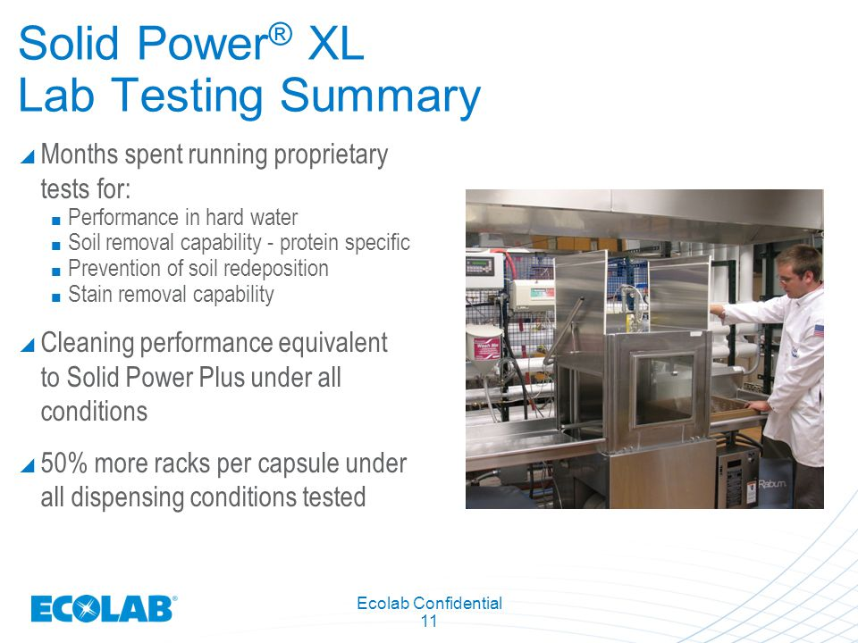 Ecolab Confidential 11 Solid Power ® XL Lab Testing Summary  Months spent running proprietary tests for: Performance in hard water Soil removal capability - protein specific Prevention of soil redeposition Stain removal capability  Cleaning performance equivalent to Solid Power Plus under all conditions  50% more racks per capsule under all dispensing conditions tested