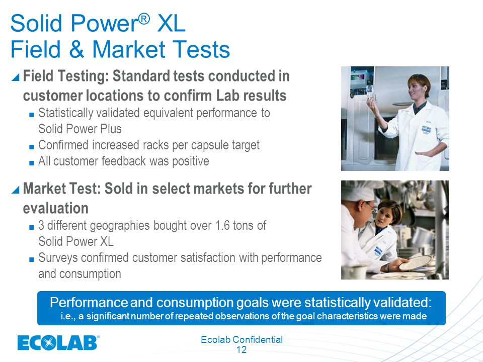 Ecolab Confidential 12 Solid Power ® XL Field & Market Tests  Field Testing: Standard tests conducted in customer locations to confirm Lab results St