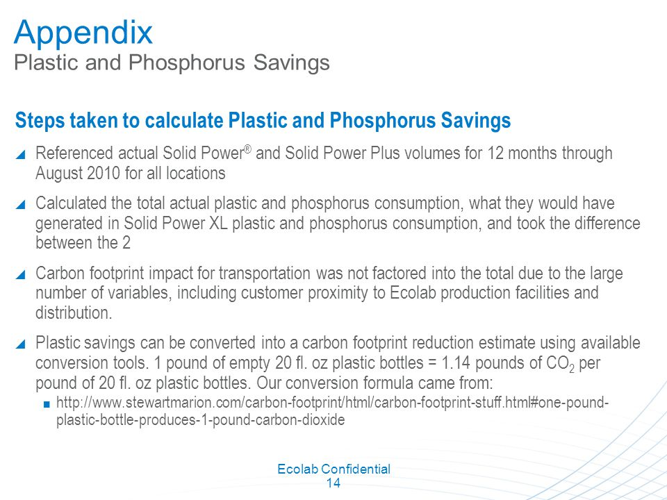 Ecolab Confidential 14 Appendix Plastic and Phosphorus Savings Steps taken to calculate Plastic and Phosphorus Savings  Referenced actual Solid Power ® and Solid Power Plus volumes for 12 months through August 2010 for all locations  Calculated the total actual plastic and phosphorus consumption, what they would have generated in Solid Power XL plastic and phosphorus consumption, and took the difference between the 2  Carbon footprint impact for transportation was not factored into the total due to the large number of variables, including customer proximity to Ecolab production facilities and distribution.