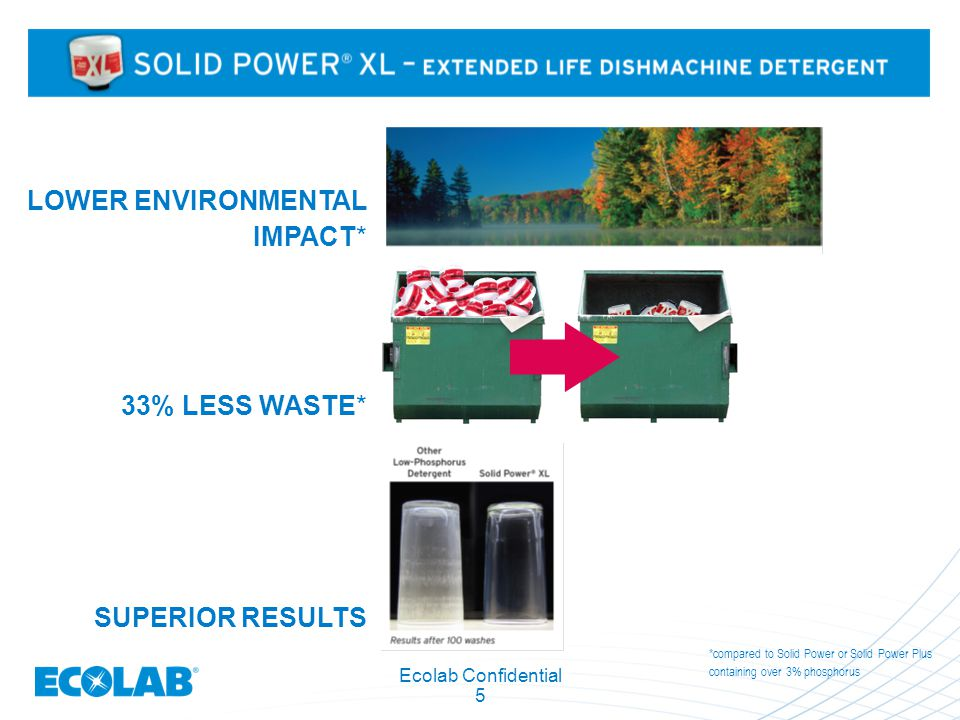 Ecolab Confidential 5 LOWER ENVIRONMENTAL IMPACT* 33% LESS WASTE* SUPERIOR RESULTS *compared to Solid Power or Solid Power Plus containing over 3% pho
