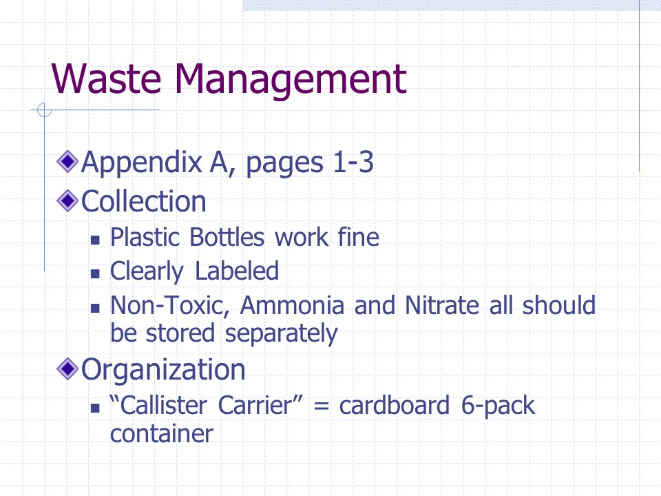 Waste Management Appendix A, pages 1-3 Collection Plastic Bottles work fine Clearly Labeled Non-Toxic, Ammonia and Nitrate all should be stored separately Organization Callister Carrier = cardboard 6-pack container