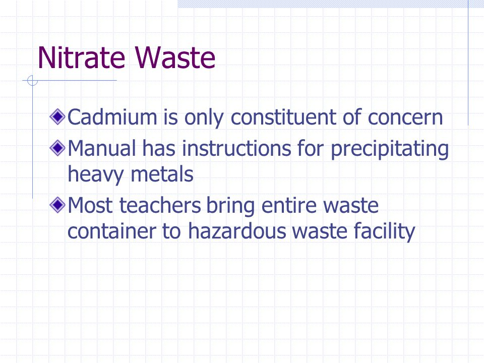 Nitrate Waste Cadmium is only constituent of concern Manual has instructions for precipitating heavy metals Most teachers bring entire waste container to hazardous waste facility