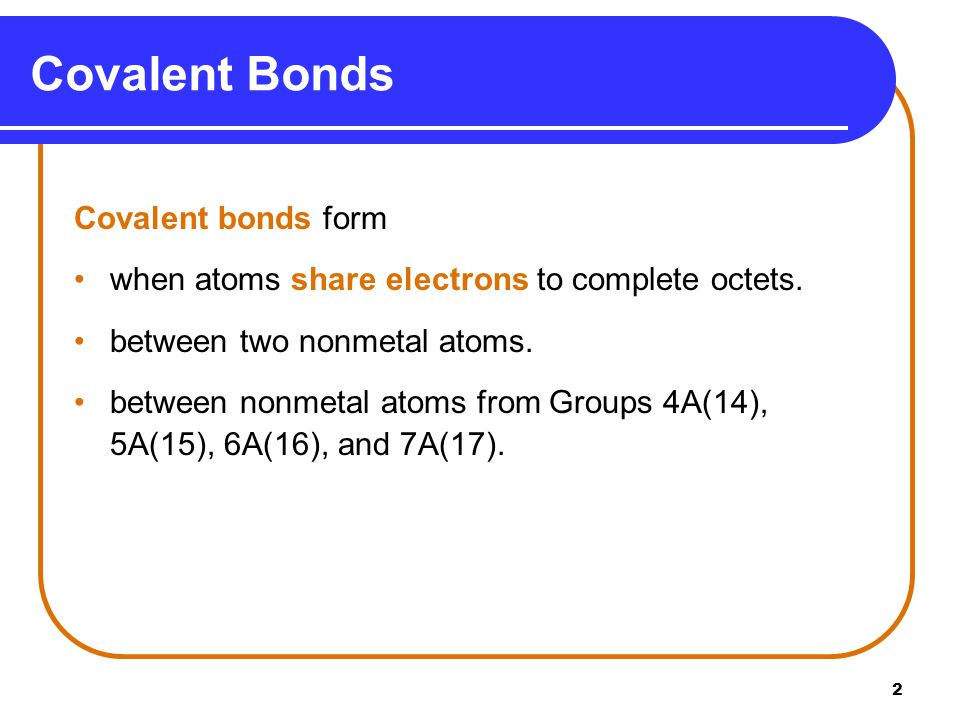 2 Covalent bonds form when atoms share electrons to complete octets. between two nonmetal atoms. between nonmetal atoms from Groups 4A(14), 5A(15), 6A