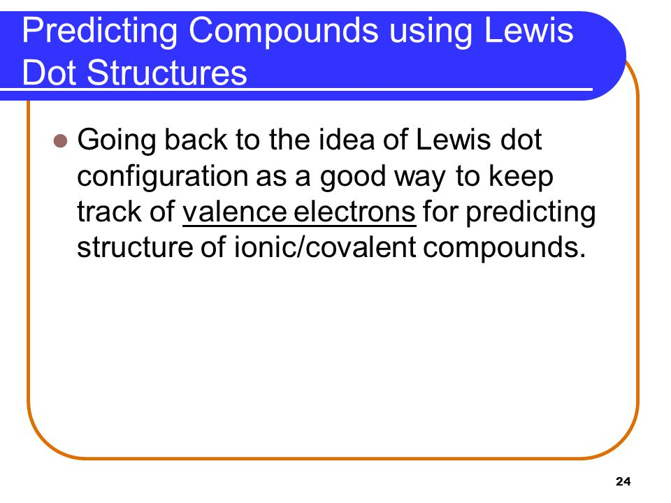 24 Predicting Compounds using Lewis Dot Structures Going back to the idea of Lewis dot configuration as a good way to keep track of valence electrons