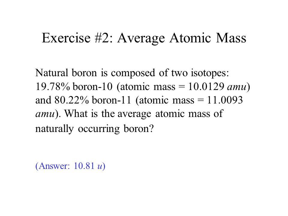 Exercise #2: Average Atomic Mass Natural boron is composed of two isotopes: 19.78% boron-10 (atomic mass = 10.0129 amu) and 80.22% boron-11 (atomic mass = 11.0093 amu).