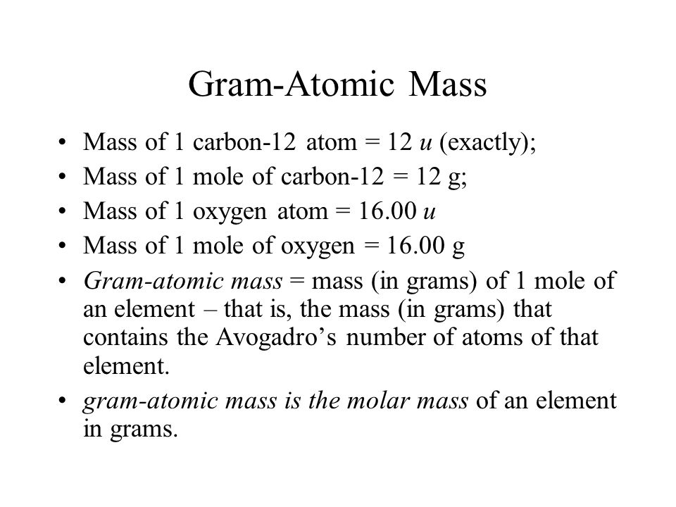 Gram-Atomic Mass Mass of 1 carbon-12 atom = 12 u (exactly); Mass of 1 mole of carbon-12 = 12 g; Mass of 1 oxygen atom = 16.00 u Mass of 1 mole of oxygen = 16.00 g Gram-atomic mass = mass (in grams) of 1 mole of an element – that is, the mass (in grams) that contains the Avogadro's number of atoms of that element.
