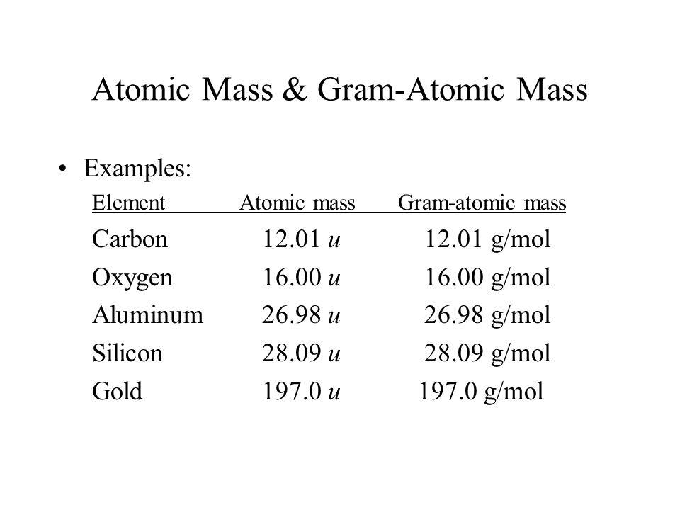 Atomic Mass & Gram-Atomic Mass Examples: Element Atomic massGram-atomic mass Carbon 12.01 u 12.01 g/mol Oxygen16.00 u 16.00 g/mol Aluminum26.98 u 26.98 g/mol Silicon 28.09 u 28.09 g/mol Gold 197.0 u 197.0 g/mol