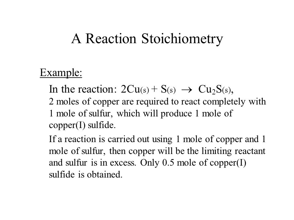 A Reaction Stoichiometry Example: In the reaction: 2Cu (s) + S (s)  Cu 2 S (s), 2 moles of copper are required to react completely with 1 mole of sul