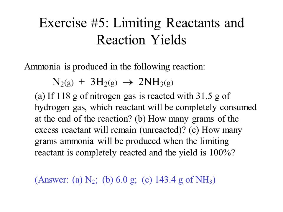 Exercise #5: Limiting Reactants and Reaction Yields Ammonia is produced in the following reaction: N 2 (g) + 3H 2 (g)  2NH 3 (g) (a) If 118 g of nitr