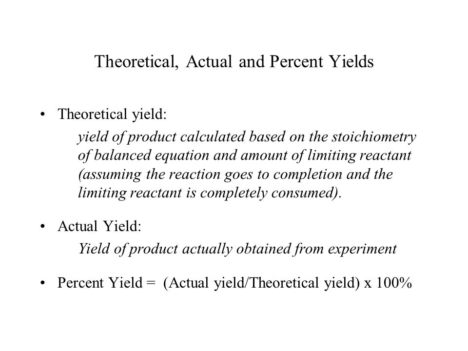 Theoretical, Actual and Percent Yields Theoretical yield: yield of product calculated based on the stoichiometry of balanced equation and amount of li