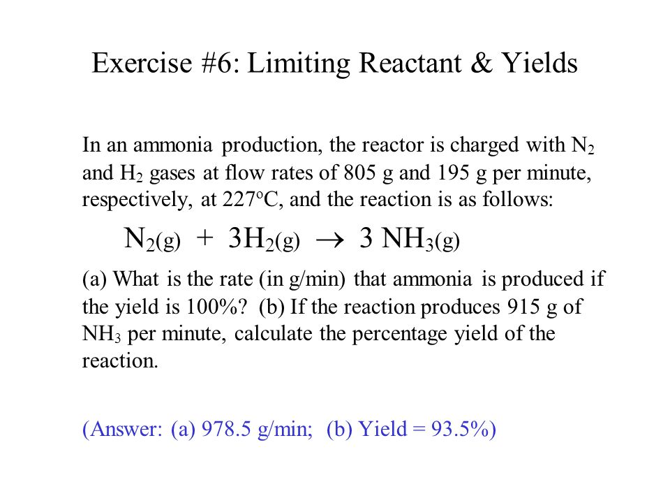 Exercise #6: Limiting Reactant & Yields In an ammonia production, the reactor is charged with N 2 and H 2 gases at flow rates of 805 g and 195 g per m