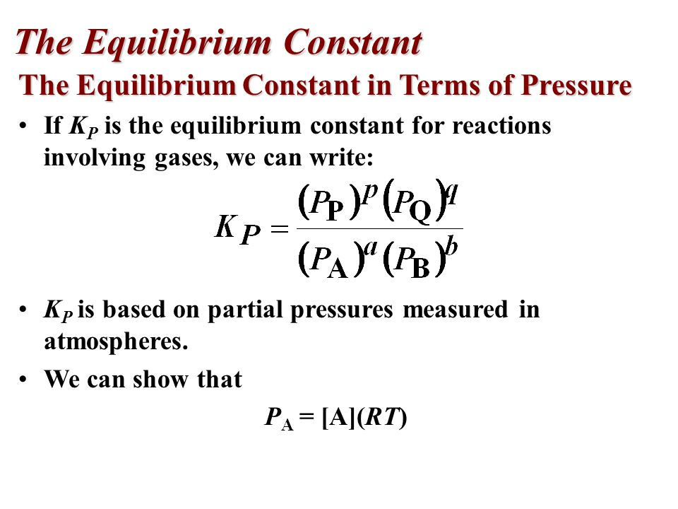 The Equilibrium Constant in Terms of Pressure If K P is the equilibrium constant for reactions involving gases, we can write: K P is based on partial