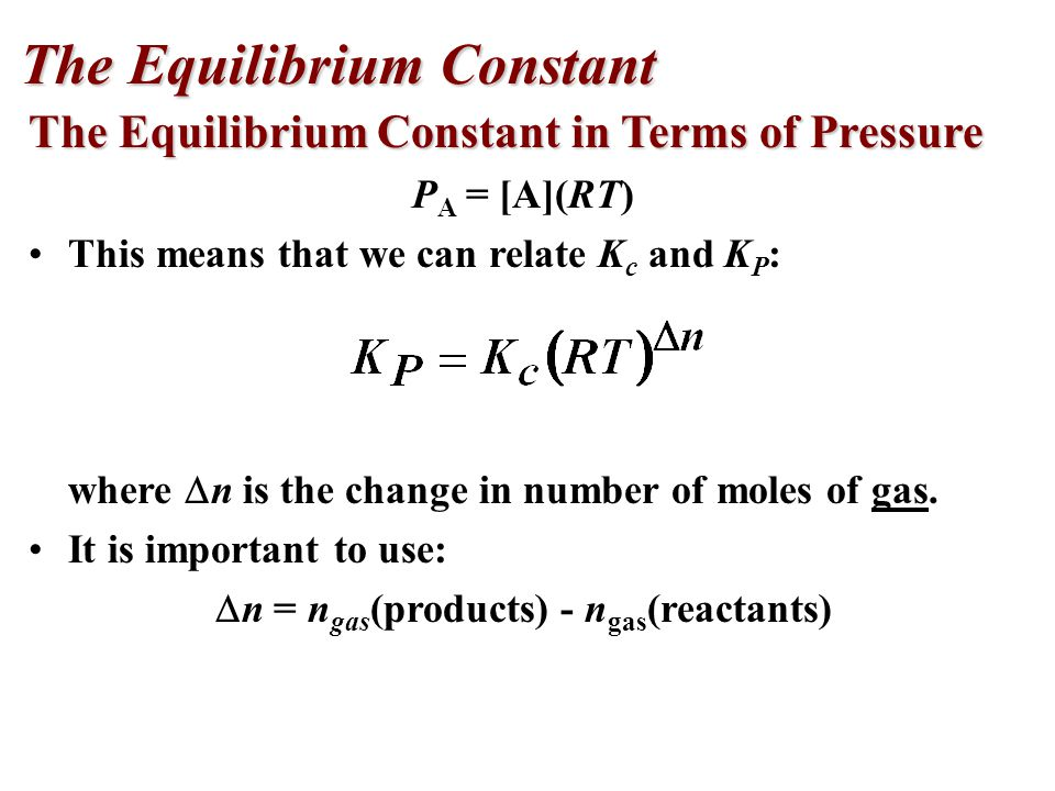 The Equilibrium Constant in Terms of Pressure P A = [A](RT) This means that we can relate K c and K P : where  n is the change in number of moles of gas.