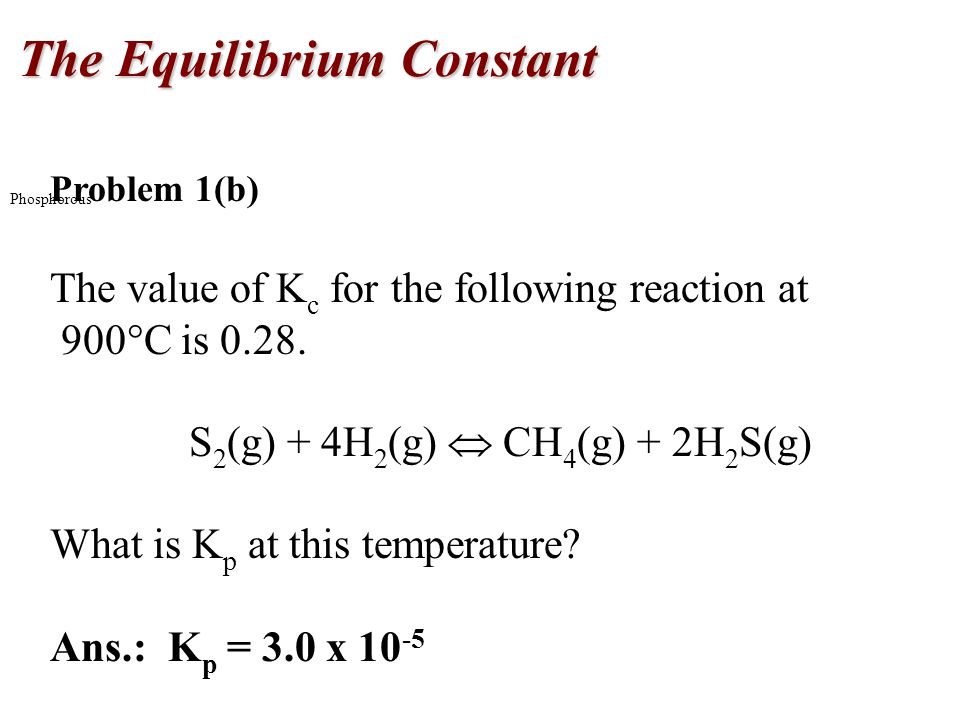 The Equilibrium Constant Phosphorous Problem 1(b) The value of K c for the following reaction at 900  C is 0.28.
