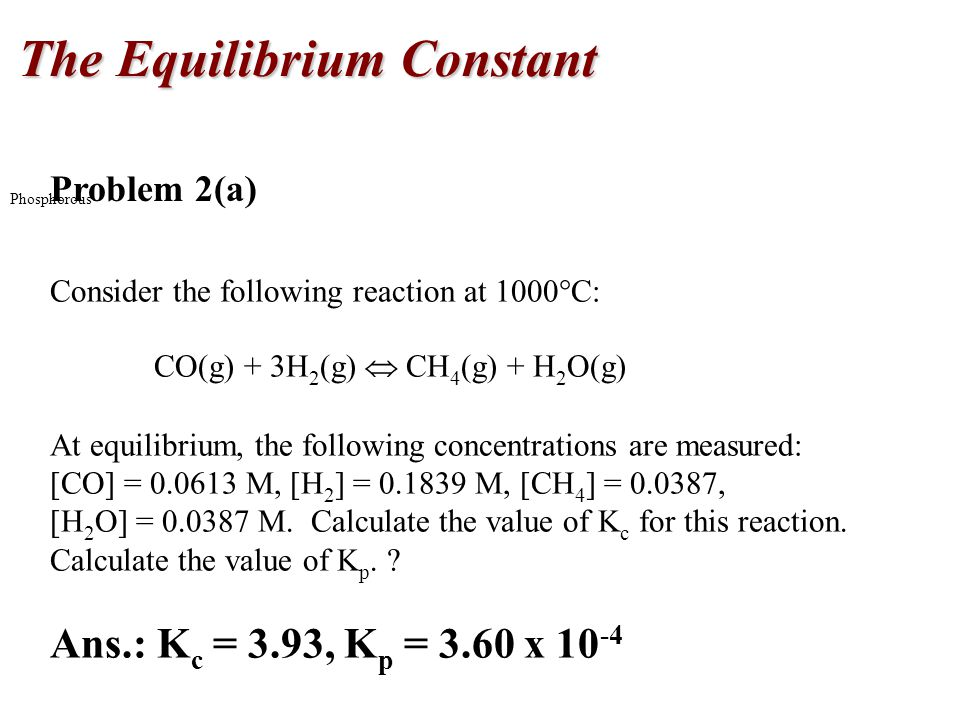 The Equilibrium Constant Phosphorous Problem 2(a) Consider the following reaction at 1000  C: CO(g) + 3H 2 (g)  CH 4 (g) + H 2 O(g) At equilibrium,