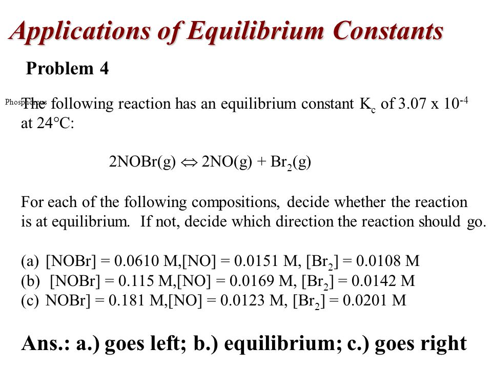 Phosphorous Problem 4 The following reaction has an equilibrium constant K c of 3.07 x 10 -4 at 24  C: 2NOBr(g)  2NO(g) + Br 2 (g) For each of the following compositions, decide whether the reaction is at equilibrium.