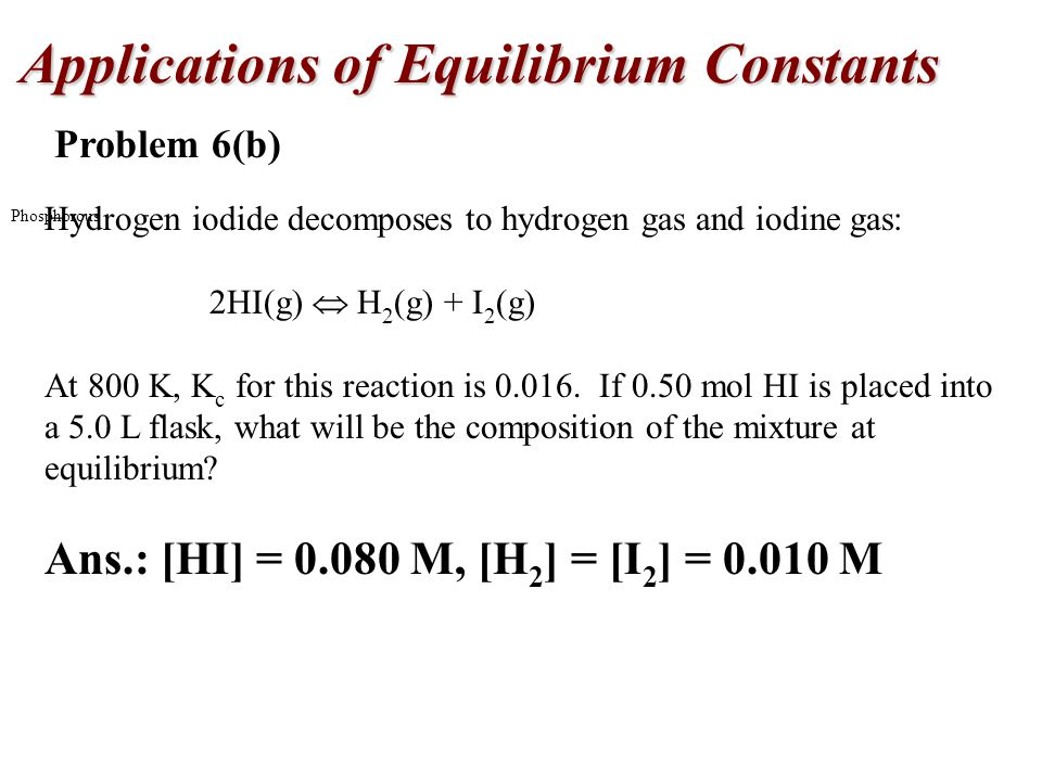 Applications of Equilibrium Constants Phosphorous Problem 6(b) Hydrogen iodide decomposes to hydrogen gas and iodine gas: 2HI(g)  H 2 (g) + I 2 (g) At 800 K, K c for this reaction is 0.016.