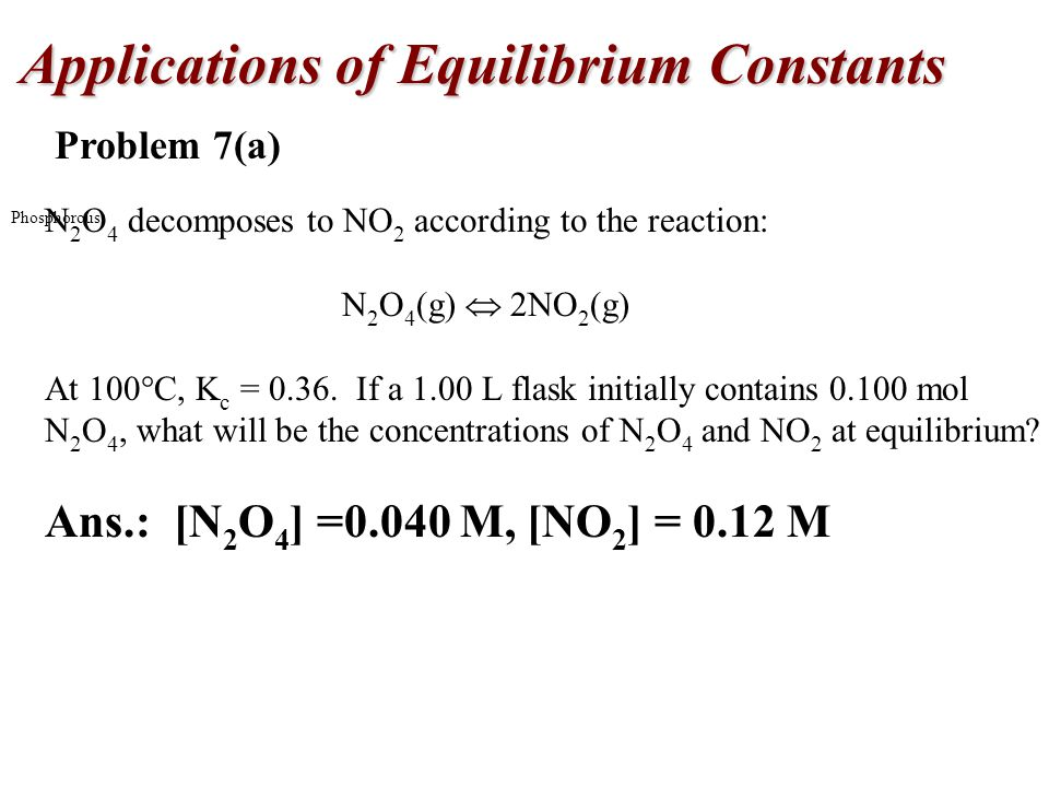 Applications of Equilibrium Constants Phosphorous Problem 7(a) N 2 O 4 decomposes to NO 2 according to the reaction: N 2 O 4 (g)  2NO 2 (g) At 100  C, K c = 0.36.