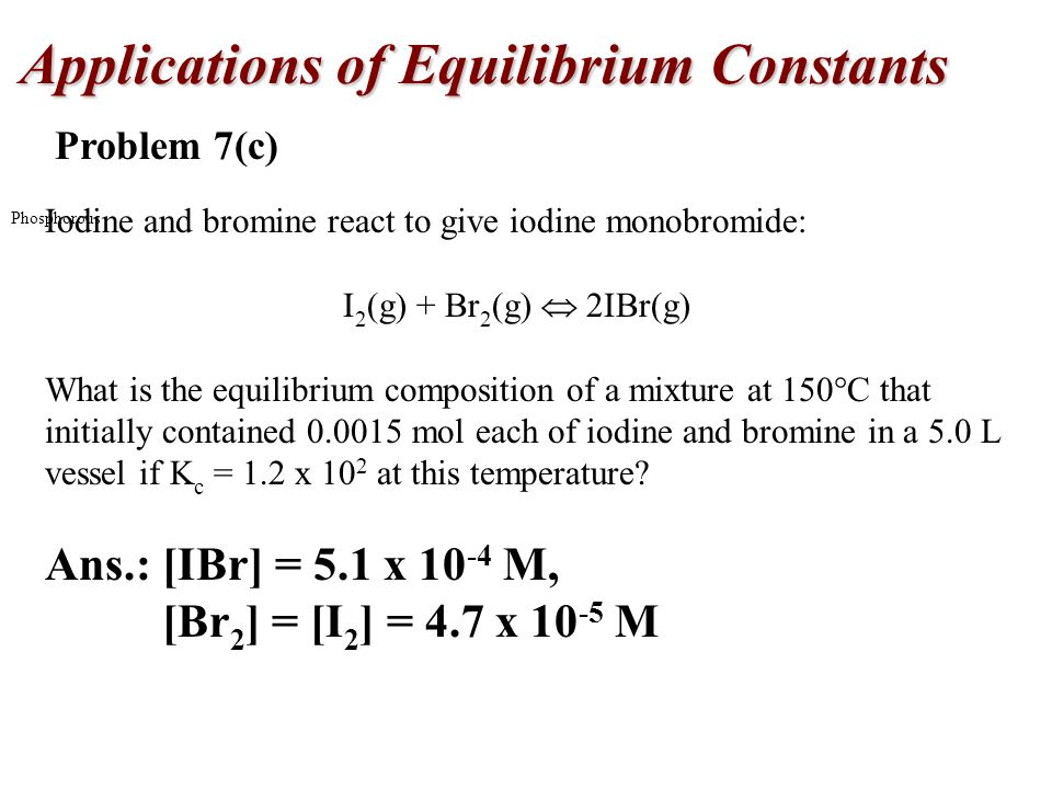Applications of Equilibrium Constants Phosphorous Problem 7(c) Iodine and bromine react to give iodine monobromide: I 2 (g) + Br 2 (g)  2IBr(g) What is the equilibrium composition of a mixture at 150  C that initially contained 0.0015 mol each of iodine and bromine in a 5.0 L vessel if K c = 1.2 x 10 2 at this temperature.