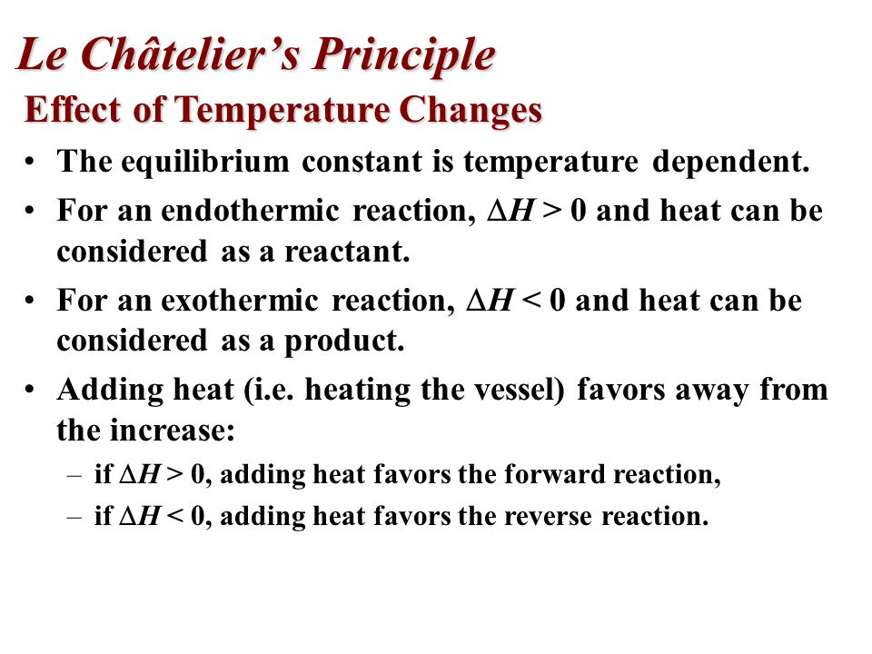 Effect of Temperature Changes The equilibrium constant is temperature dependent. For an endothermic reaction,  H > 0 and heat can be considered as a