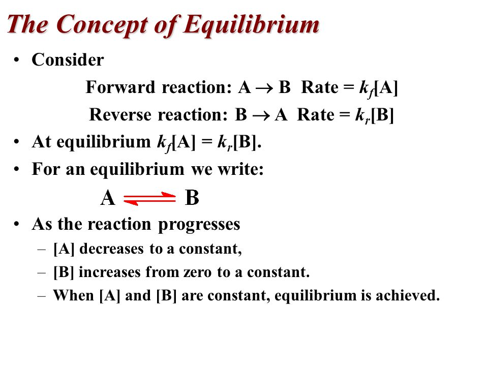Consider Forward reaction: A  B Rate = k f [A] Reverse reaction: B  A Rate = k r [B] At equilibrium k f [A] = k r [B].